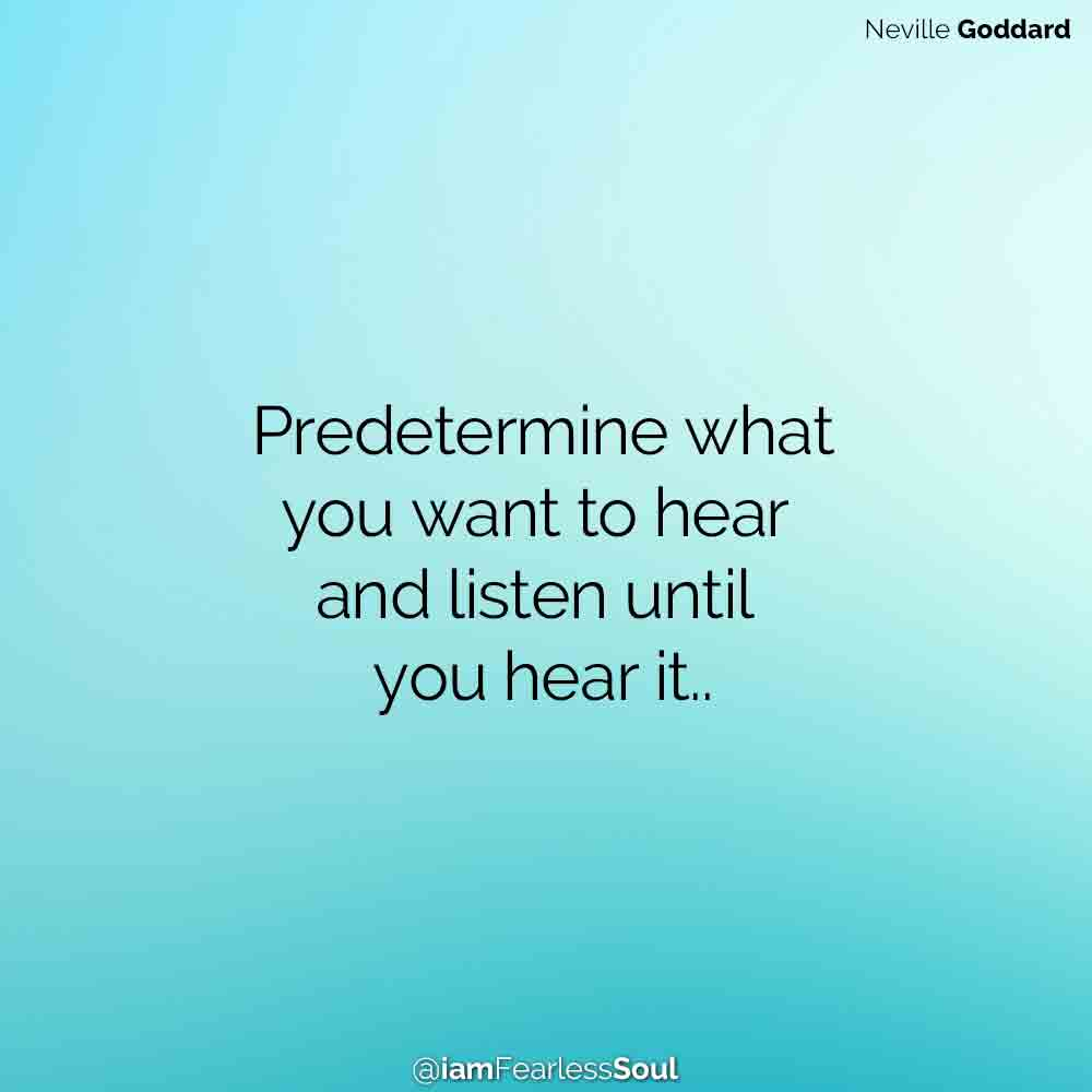 Neville Goddard Predetermine what you want to hear and listen until you hear it..