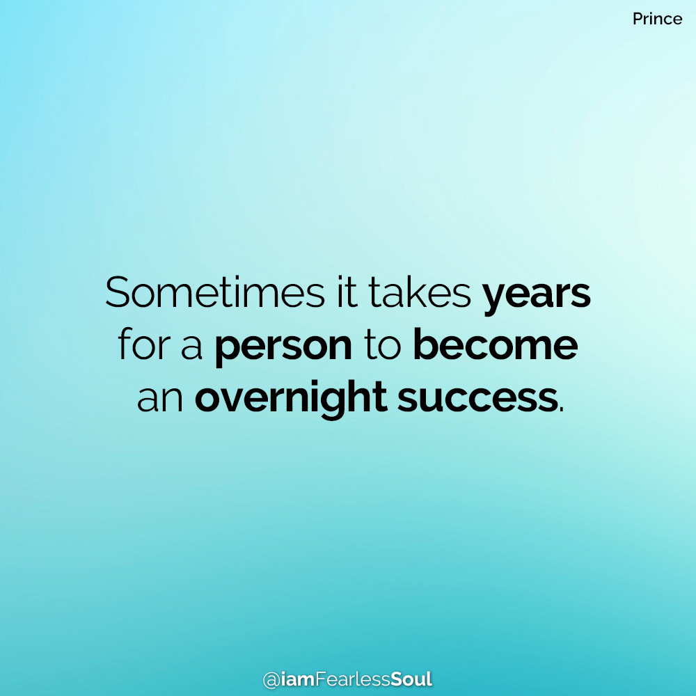 Sometimes it takes years for a person to become an overnight success. Prince quote