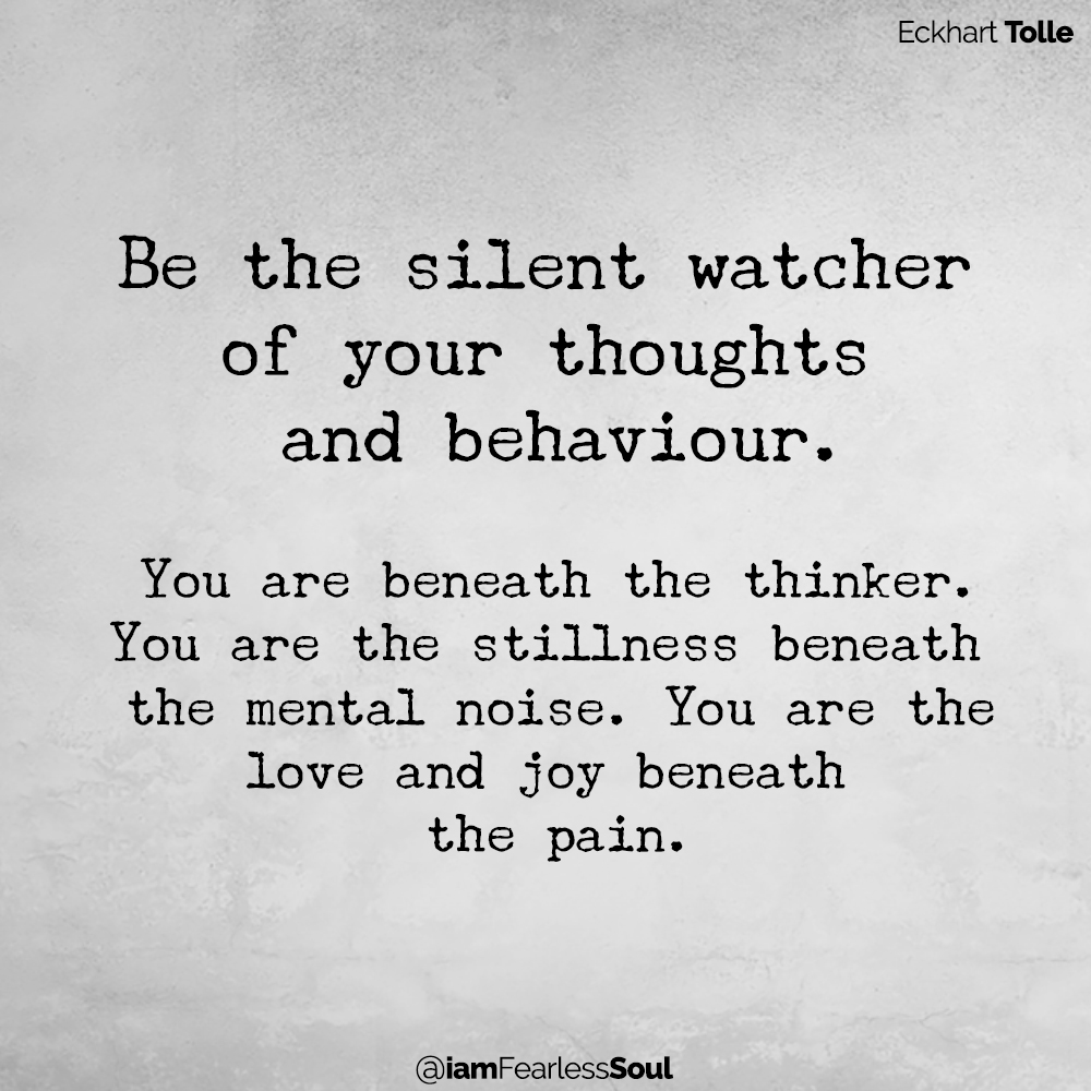 3 Tips On Managing Your Ego To Create A More Peaceful, Loving Life! Be the silent watcher of your thoughts and behaviour. You are beneath the thinker. You are the stillness beneath the mental noise. You are the love and joy beneath the pain. Eckhart Tolle Quote